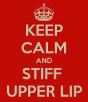 Keep Calm and Stiff Upper Lip